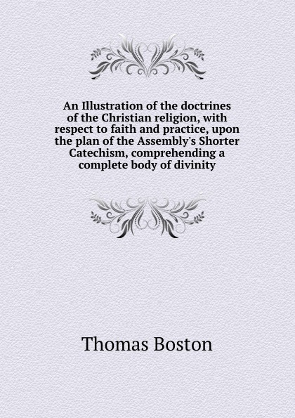 Thomas Boston An Illustration of the doctrines of the Christian religion, with respect to faith and practice, upon the plan of the Assembly.s Shorter Catechism, comprehending a complete body of divinity thomas boston an illustration of the doctrines of the christian religion with respect to faith and practice