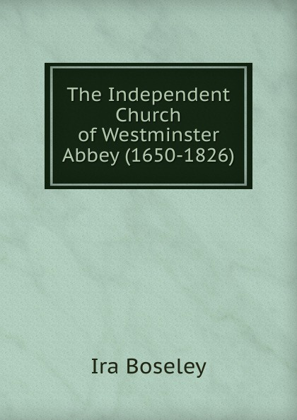 Ira Boseley The Independent Church of Westminster Abbey (1650-1826) choir of westminster abbey мартин нери эндрю люмсден westminster abbey choir psalms 2 cd