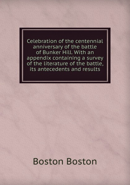 лучшая цена Boston Boston Celebration of the centennial anniversary of the battle of Bunker Hill. With an appendix containing a survey of the literature of the battle, its antecedents and results