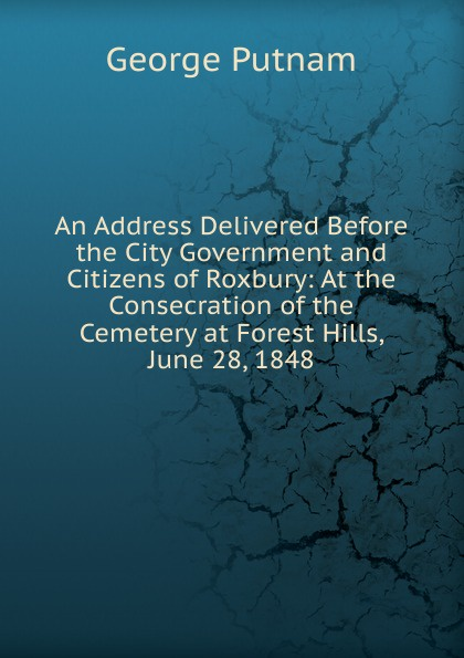 George Putnam An Address Delivered Before the City Government and Citizens of Roxbury: At the Consecration of the Cemetery at Forest Hills, June 28, 1848 the hills at home