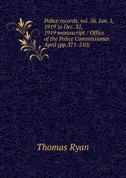Thomas Ryan Police records. vol. 56. Jan. 1, 1919 to Dec. 31, 1919 manuscript / Office of the Police Commissioner. April (pp.371-510).