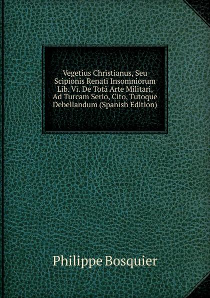 Philippe Bosquier Vegetius Christianus, Seu Scipionis Renati Insomniorum Lib. Vi. De Tota Arte Militari, Ad Turcam Serio, Cito, Tutoque Debellandum (Spanish Edition) цена и фото
