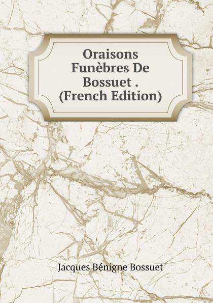 Bossuet Jacques Bénigne Oraisons Funebres De Bossuet . (French Edition) bossuet jacques bénigne sermons panegyriques et oraisons funebres french edition