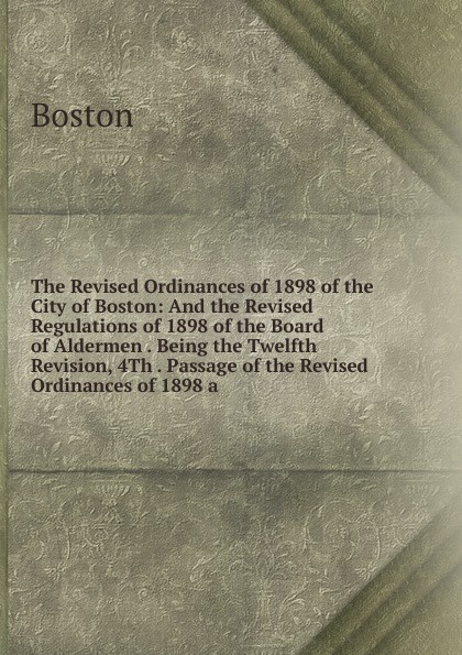 Boston The Revised Ordinances of 1898 of the City of Boston: And the Revised Regulations of 1898 of the Board of Aldermen . Being the Twelfth Revision, 4Th . Passage of the Revised Ordinances of 1898 a reginald fleming johnston twilight in the forbidden city illustrated and revised 4th edition