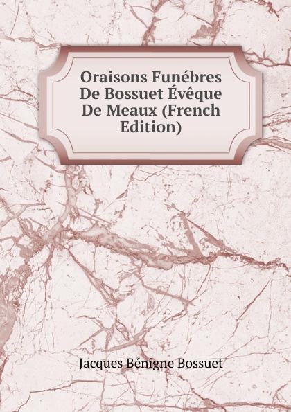 Bossuet Jacques Bénigne Oraisons Funebres De Bossuet Eveque De Meaux (French Edition) jacques bénigne bossuet oraisons funebres t 2