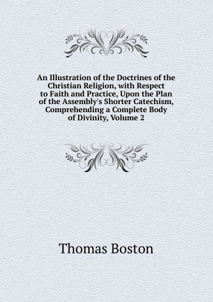Thomas Boston An Illustration of the Doctrines of the Christian Religion, with Respect to Faith and Practice, Upon the Plan of the Assembly.s Shorter Catechism, Comprehending a Complete Body of Divinity, Volume 2 thomas boston an illustration of the doctrines of the christian religion with respect to faith and practice