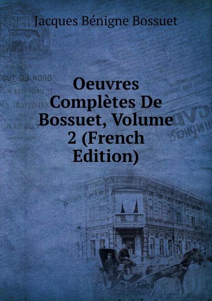 Bossuet Jacques Bénigne Oeuvres Completes De Bossuet, Volume 2 (French Edition) jacques bénigne bossuet oeuvres choises t 26