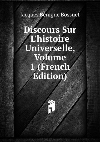 Bossuet Jacques Bénigne Discours Sur L.histoire Universelle, Volume 1 (French Edition) bossuet jacques bénigne discours sur l histoire universelle partie 3 les empires