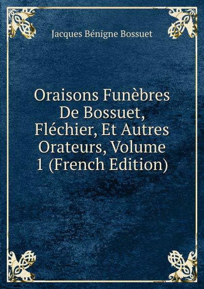 Bossuet Jacques Bénigne Oraisons Funebres De Bossuet, Flechier, Et Autres Orateurs, Volume 1 (French Edition) jacques bénigne bossuet oraisons funebres t 2