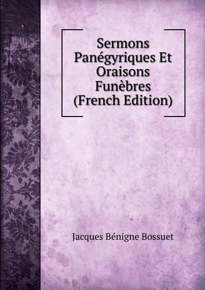 Bossuet Jacques Bénigne Sermons Panegyriques Et Oraisons Funebres (French Edition) jacques bénigne bossuet oraisons funebres t 2