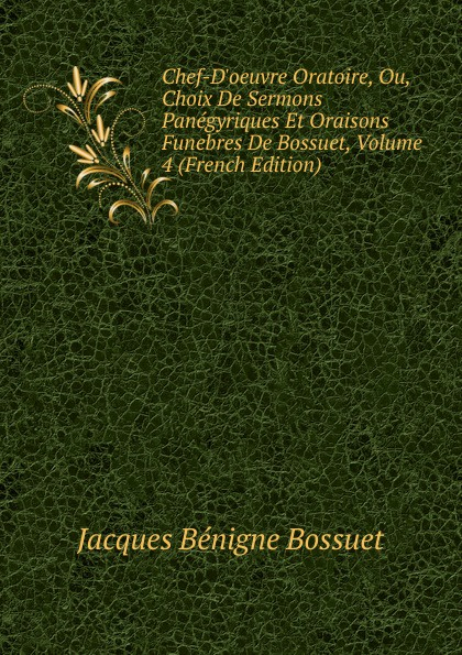 Bossuet Jacques Bénigne Chef-D.oeuvre Oratoire, Ou, Choix De Sermons Panegyriques Et Oraisons Funebres De Bossuet, Volume 4 (French Edition) bossuet jacques bénigne sermons panegyriques et oraisons funebres french edition