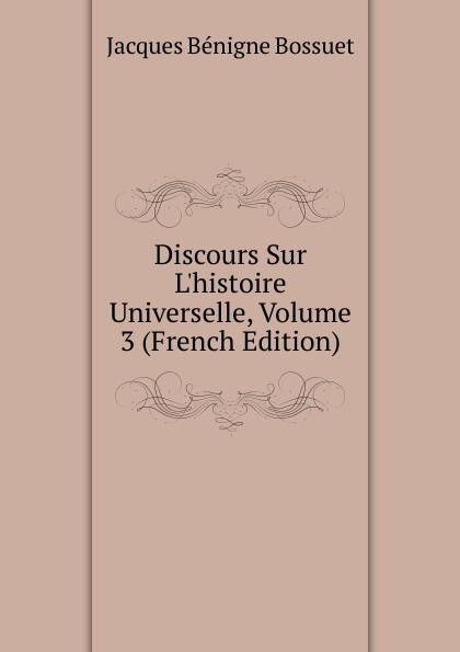 Bossuet Jacques Bénigne Discours Sur L.histoire Universelle, Volume 3 (French Edition) bossuet jacques bénigne discours sur l histoire universelle partie 3 les empires