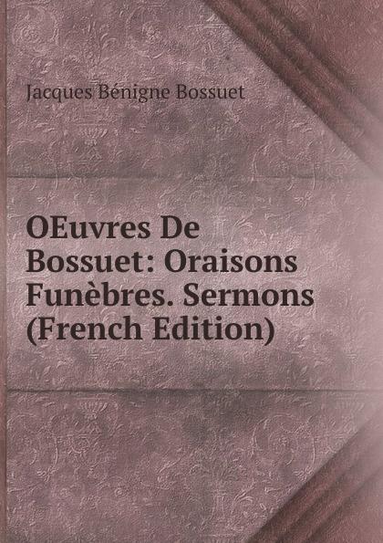 Bossuet Jacques Bénigne OEuvres De Bossuet: Oraisons Funebres. Sermons (French Edition) jacques bénigne bossuet oraisons funebres t 2