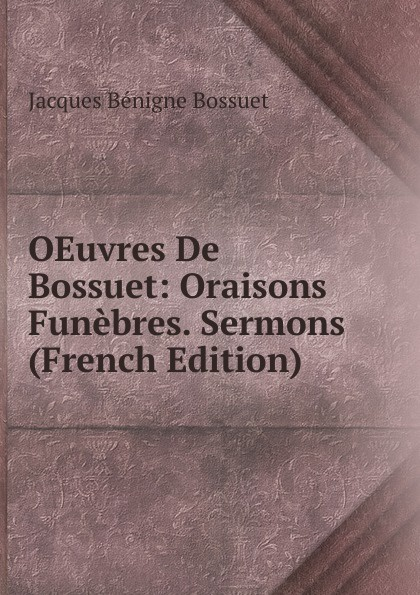 Bossuet Jacques Bénigne OEuvres De Bossuet: Oraisons Funebres. Sermons (French Edition) bossuet jacques bénigne sermons panegyriques et oraisons funebres french edition