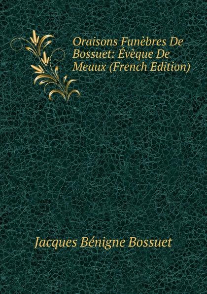 Bossuet Jacques Bénigne Oraisons Funebres De Bossuet: Eveque De Meaux (French Edition) jacques bénigne bossuet oraisons funebres t 2