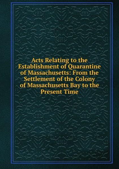 Acts Relating to the Establishment of Quarantine of Massachusetts: From the Settlement of the Colony of Massachusetts Bay to the Present Time ellis george edward the puritan age and rule in the colony of the massachusetts bay 1629 1685