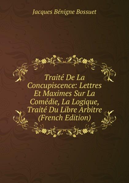 Bossuet Jacques Bénigne Traite De La Concupiscence: Lettres Et Maximes Sur La Comedie, La Logique, Traite Du Libre Arbitre (French Edition) fournier henri traite de la typographie french edition