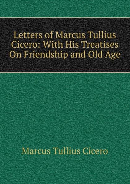 Marcus Tullius Cicero Letters of Marcus Tullius Cicero: With His Treatises On Friendship and Old Age marcus cicero letters of marcus tullius cicero