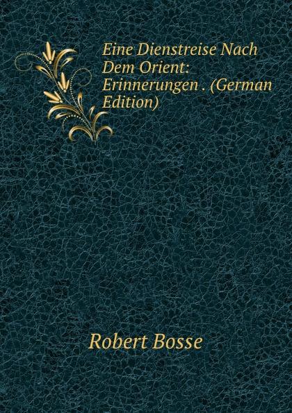 Фото - Robert Bosse Eine Dienstreise Nach Dem Orient: Erinnerungen . (German Edition) bosse nürnberg