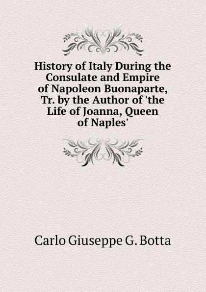 Carlo Giuseppe G. Botta History of Italy During the Consulate and Empire of Napoleon Buonaparte, Tr. by the Author of .the Life of Joanna, Queen of Naples.. отсутствует historical life of joanna of sicily queen of naples vol 2