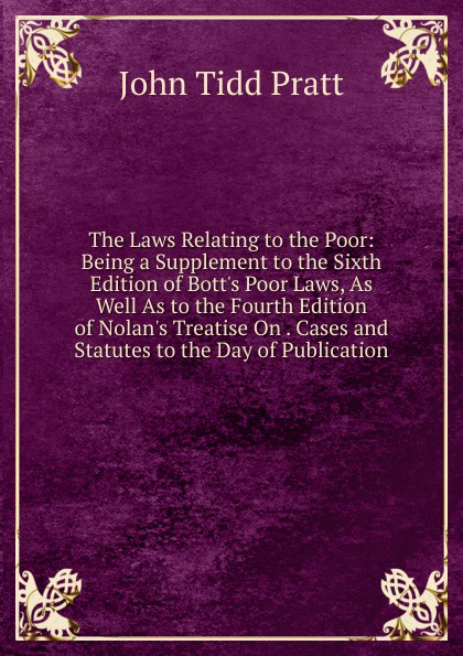 John Tidd Pratt The Laws Relating to the Poor: Being a Supplement to the Sixth Edition of Bott.s Poor Laws, As Well As to the Fourth Edition of Nolan.s Treatise On . Cases and Statutes to the Day of Publication programs in aid of the poor sixth edition