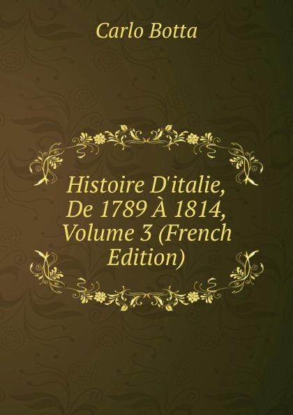 Botta Carlo Histoire D.italie, De 1789 A 1814, Volume 3 (French Edition) charles botta histoire d italie de 1789 a 1814 t 3