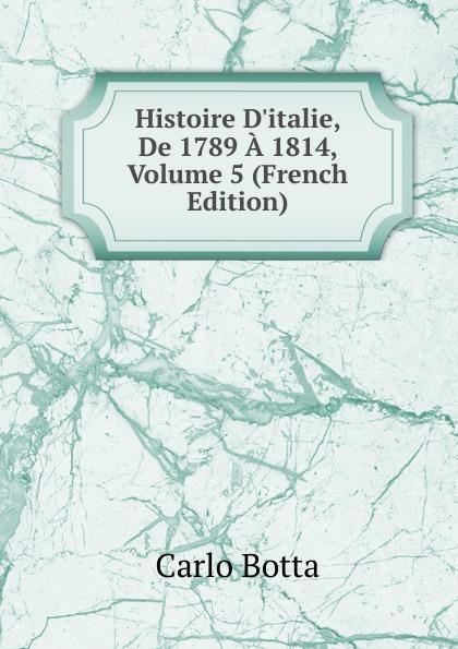 Botta Carlo Histoire D.italie, De 1789 A 1814, Volume 5 (French Edition) charles botta histoire d italie de 1789 a 1814 t 3