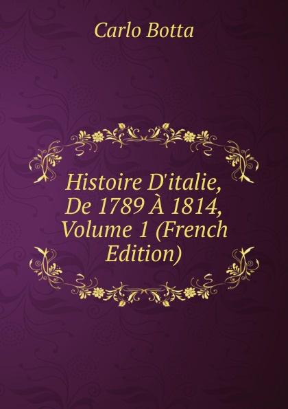 Botta Carlo Histoire D.italie, De 1789 A 1814, Volume 1 (French Edition) charles botta histoire d italie de 1789 a 1814 t 3