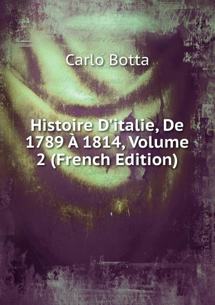 Botta Carlo Histoire D.italie, De 1789 A 1814, Volume 2 (French Edition) charles botta histoire d italie de 1789 a 1814 t 3
