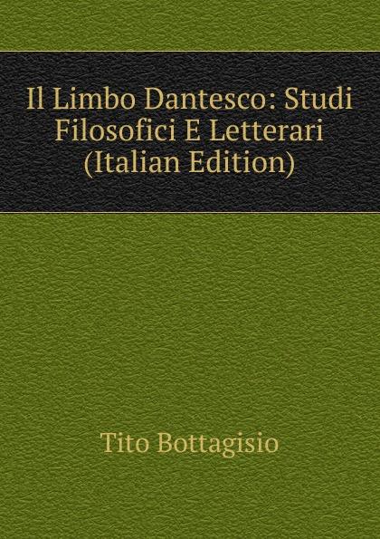 Tito Bottagisio Il Limbo Dantesco: Studi Filosofici E Letterari (Italian Edition) tito bottagisio il limbo dantesco studi filosofici e letterari italian edition