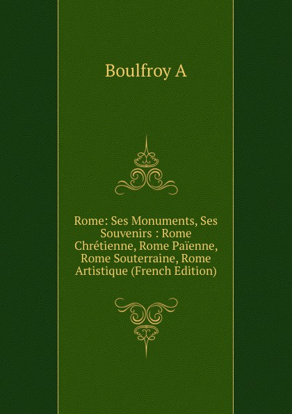 Boulfroy A Rome: Ses Monuments, Ses Souvenirs : Rome Chretienne, Rome Paienne, Rome Souterraine, Rome Artistique (French Edition) rome rome a cross of wheat