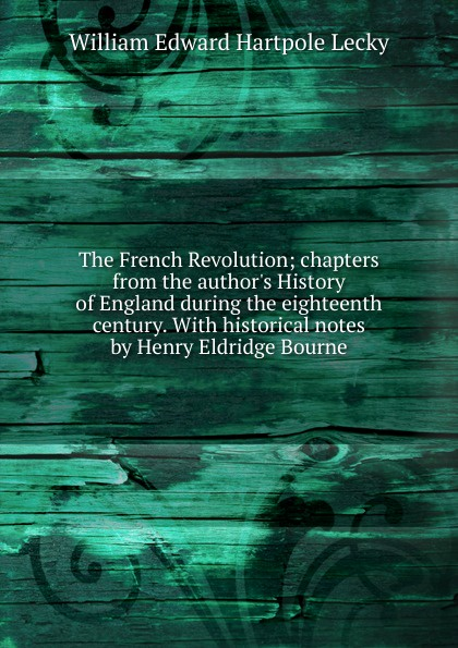 The French Revolution; chapters from the author.s History of England during the eighteenth century. With historical notes by Henry Eldridge Bourne
