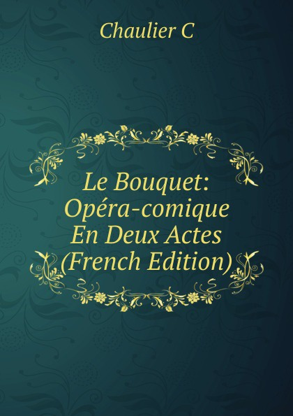Chaulier C Le Bouquet: Opera-comique En Deux Actes (French Edition) adolphe adam le toreador ou l accord parfait opera bouffon en deux actes french edition