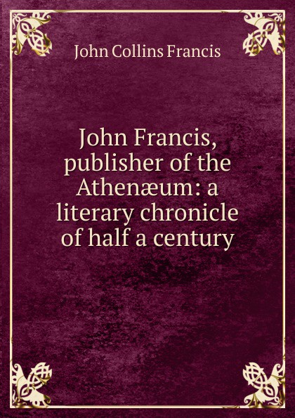 John Collins Francis John Francis, publisher of the Athenaeum: a literary chronicle of half a century