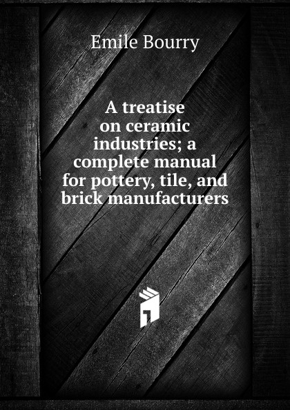 Emile Bourry A treatise on ceramic industries; a complete manual for pottery, tile, and brick manufacturers random cartoon ceramic tile decal 1pc
