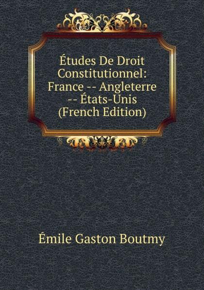Emile Gaston Boutmy Etudes De Droit Constitutionnel: France -- Angleterre -- Etats-Unis (French Edition) esmein adhémar elements de droit constitutionnel french edition
