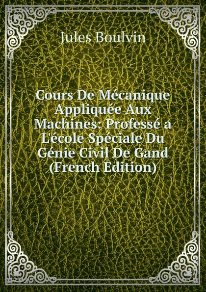 Jules Boulvin Cours De Mecanique Appliquee Aux Machines: Professe a L.ecole Speciale Du Genie Civil De Gand (French Edition)