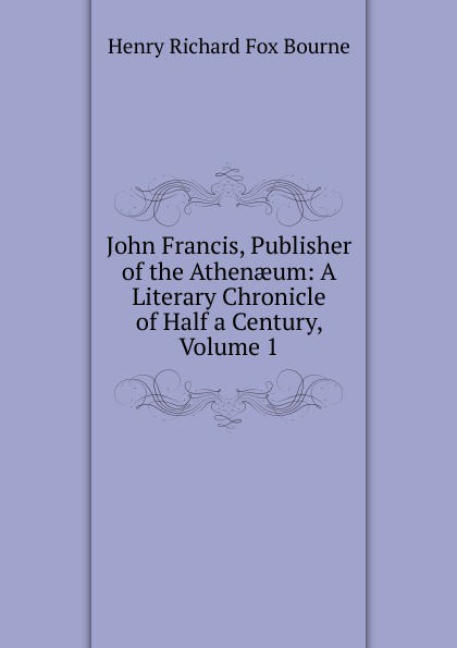 Henry Richard Fox Bourne John Francis, Publisher of the Athenaeum: A Literary Chronicle of Half a Century, Volume 1