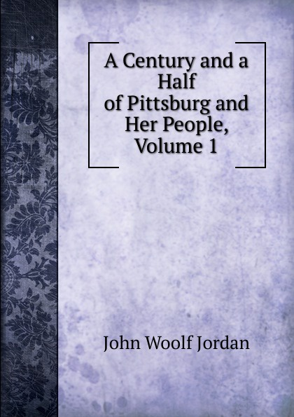 John Woolf Jordan A Century and a Half of Pittsburg and Her People, Volume 1