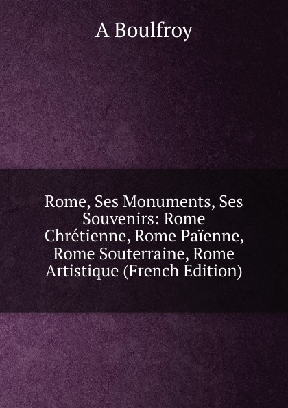 A Boulfroy Rome, Ses Monuments, Ses Souvenirs: Rome Chretienne, Rome Paienne, Rome Souterraine, Rome Artistique (French Edition) rome