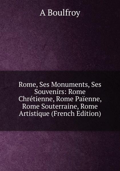 где купить A Boulfroy Rome, Ses Monuments, Ses Souvenirs: Rome Chretienne, Rome Paienne, Rome Souterraine, Rome Artistique (French Edition) по лучшей цене