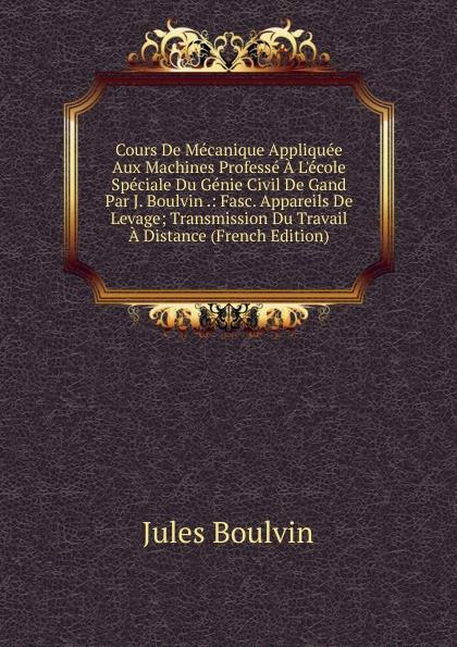 Jules Boulvin Cours De Mecanique Appliquee Aux Machines Professe A L.ecole Speciale Du Genie Civil De Gand Par J. Boulvin .: Fasc. Appareils De Levage; Transmission Du Travail A Distance (French Edition)