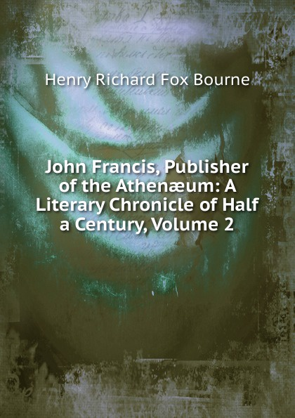 Henry Richard Fox Bourne John Francis, Publisher of the Athenaeum: A Literary Chronicle of Half a Century, Volume 2