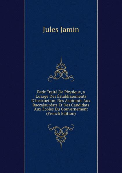 Jules Jamin Petit Traite De Physique, a L.usage Des Establissements D.instruction, Des Aspirants Aux Baccalaureats Et Des Candidats Aux Ecoles Du Gouvernement (French Edition)