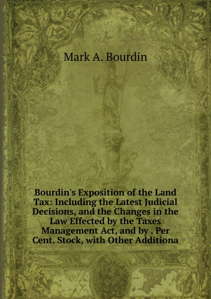 цены на Mark A. Bourdin Bourdin.s Exposition of the Land Tax: Including the Latest Judicial Decisions, and the Changes in the Law Effected by the Taxes Management Act, and by . Per Cent. Stock, with Other Additiona  в интернет-магазинах