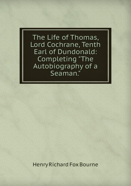 Henry Richard Fox Bourne The Life of Thomas, Lord Cochrane, Tenth Earl of Dundonald: Completing The Autobiography of a Seaman. bourne henry richard fox the life of thomas lord cochrane tenth earl of dundonald vol ii