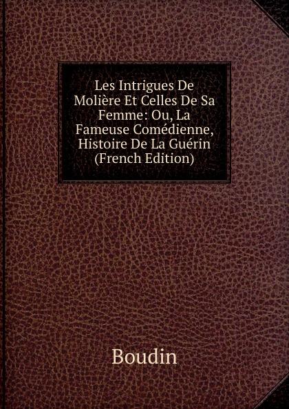 Boudin Les Intrigues De Moliere Et Celles De Sa Femme: Ou, La Fameuse Comedienne, Histoire De La Guerin (French Edition)