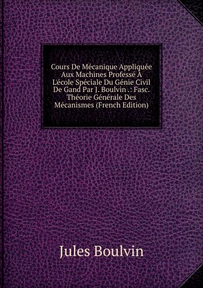 Jules Boulvin Cours De Mecanique Appliquee Aux Machines Professe A L.ecole Speciale Du Genie Civil De Gand Par J. Boulvin .: Fasc. Theorie Generale Des Mecanismes (French Edition)