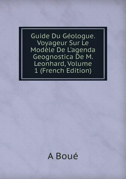 A Boué Guide Du Geologue. Voyageur Sur Le Modele De L.agenda Geognostica De M. Leonhard, Volume 1 (French Edition) g le cointe de laveau guide du voyageur a moscou