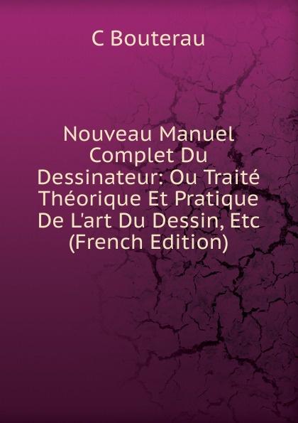 C Bouterau Nouveau Manuel Complet Du Dessinateur: Ou Traite Theorique Et Pratique De L.art Du Dessin, Etc (French Edition) alec mcguire luther